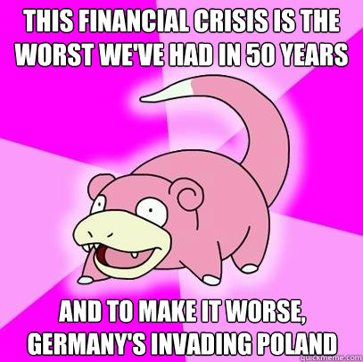 this financial crisis is the worst weve had in 50 years and - Slowpoke