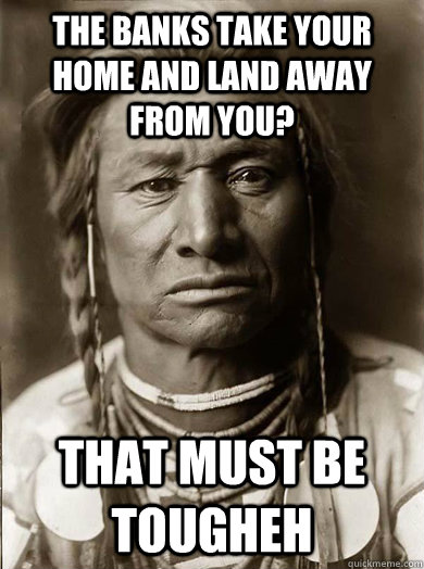 the banks take your home and land away from you that must b - Unimpressed American Indian