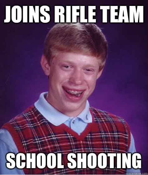 Joins rifle team School shooting - Bad Luck Brian