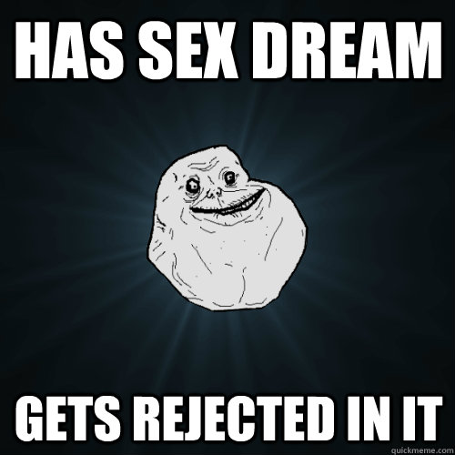 has sex dream gets rejected in it - Forever Alone