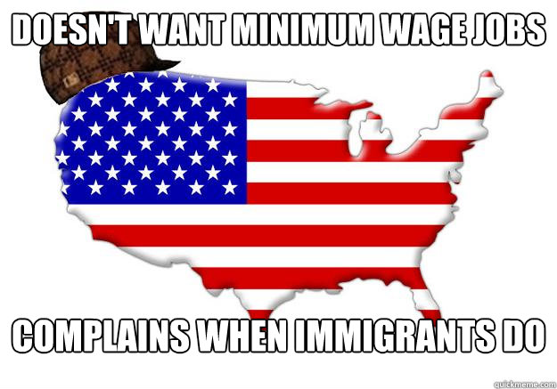 doesnt want minimum wage jobs complains when immigrants do - Scumbag america