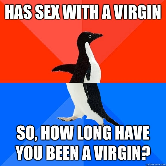 Has sex with a virgin So how long have you been a virgin - Socially Awesome Awkward Penguin