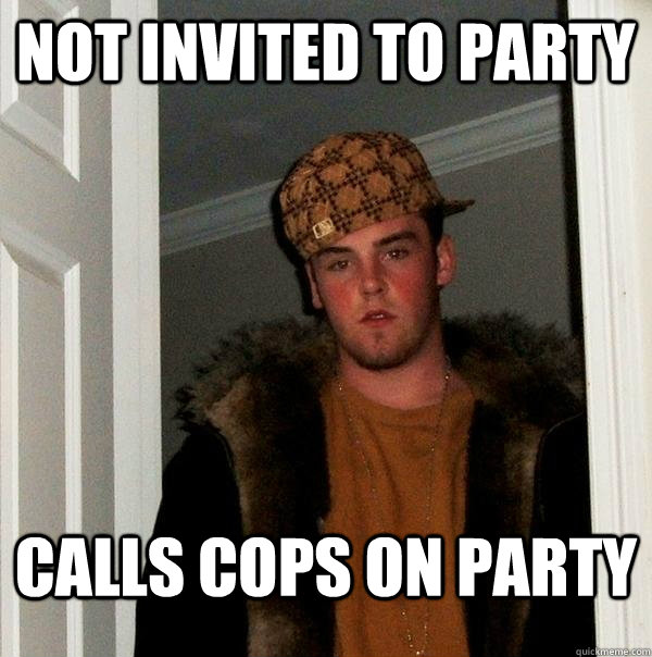 not invited to party calls cops on party - Scumbag Steve