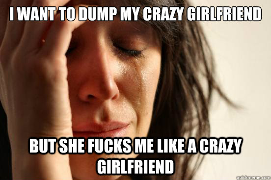 i want to dump my crazy girlfriend but she fucks me like a c - First World Problems