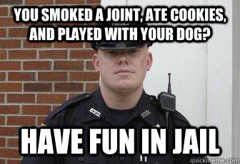 you smoked a joint ate cookies and played with your dog h - Deputy Douchebag
