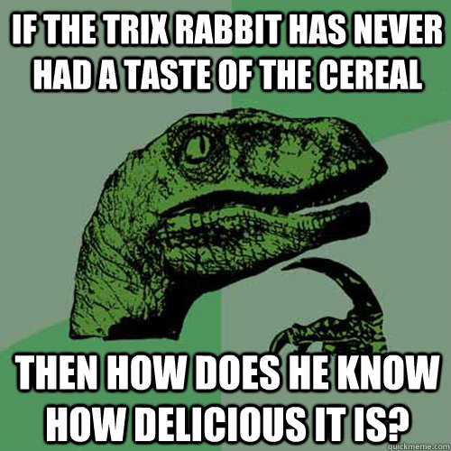 if the trix rabbit has never had a taste of the cereal then  - Philosoraptor