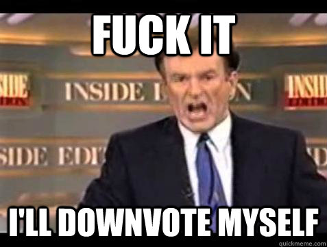 fuck it ill downvote myself - Bill OReilly Fuck It