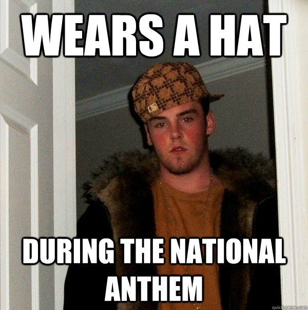 wears a hat during the national anthem - Scumbag Steve