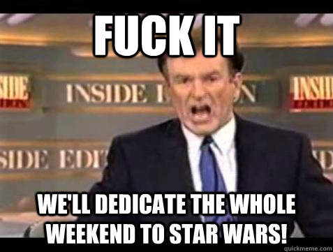 fuck it well dedicate the whole weekend to star wars - Bill OReilly Fuck It