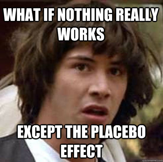 what if nothing really works except the placebo effect - conspiracy keanu
