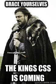 brace yourselves the kings css is coming - Brace Yourselves