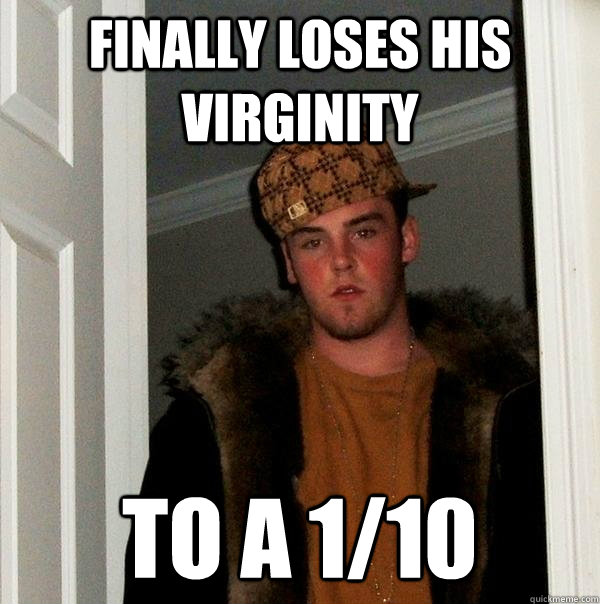 finally loses his virginity to a 110 - Scumbag Steve