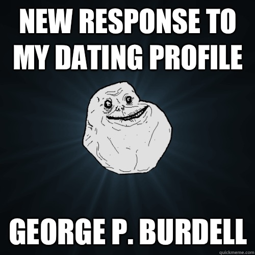 New response to my dating profile George p Burdell - Forever Alone