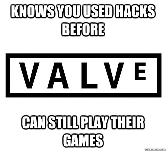 knows you used hacks before can still play their games - Good Guy Valve
