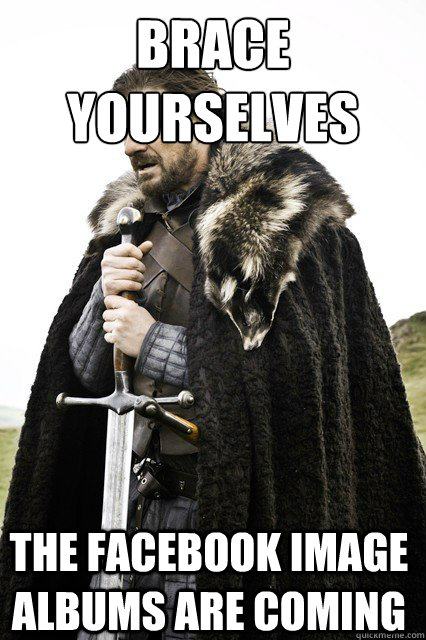 brace yourselves the facebook image albums are coming - Brace Yourselves!