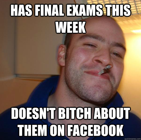 has final exams this week doesnt bitch about them on facebo - Good Guy Greg