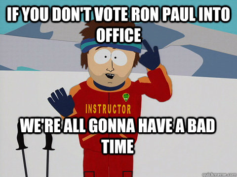 if you dont vote ron paul into office were all gonna have  - Bad Time