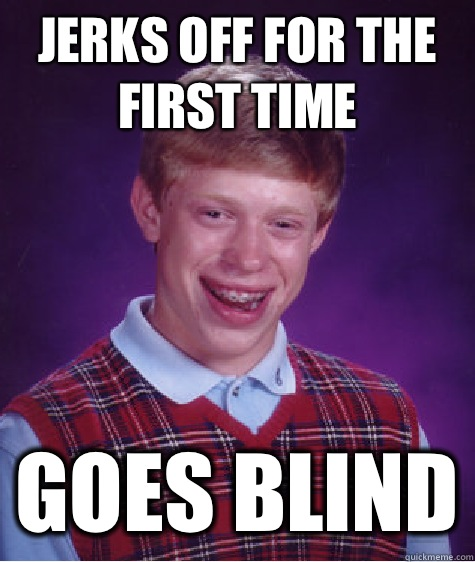Jerks off for the first time Goes blind - Bad Luck Brian