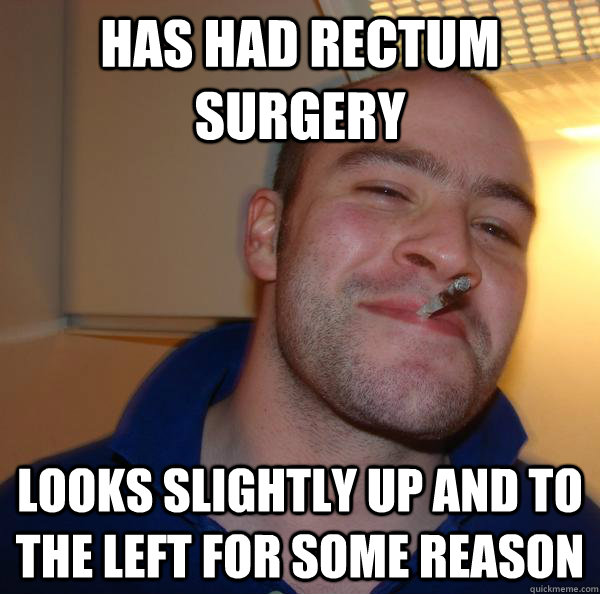has had rectum surgery looks slightly up and to the left for - Good Guy Greg