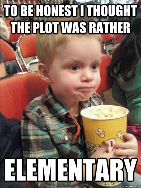 to be honest i thought the plot was rather elementary - Movie Critic Kid
