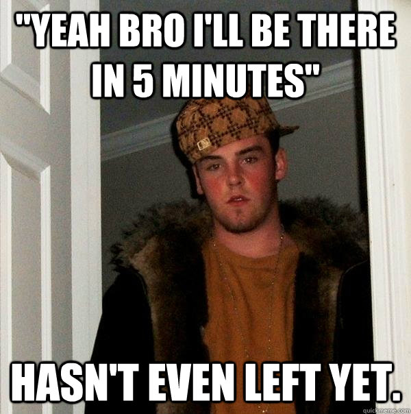 yeah bro ill be there in 5 minutes hasnt even left yet - Scumbag Steve