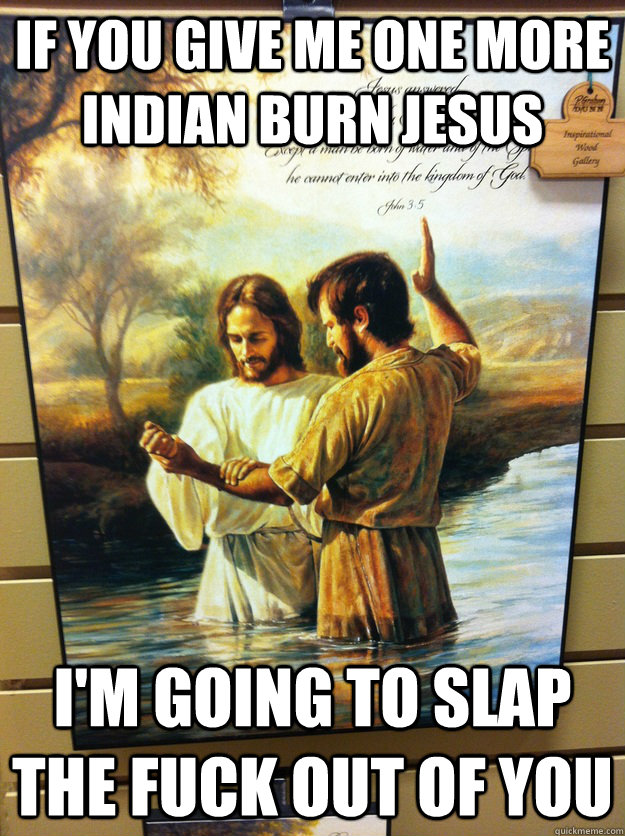 if you give me one more indian burn jesus im going to slap  - Dammit jesus