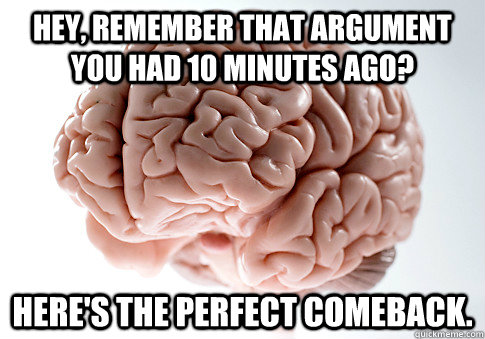 hey remember that argument you had 10 minutes ago heres t - Scumbag Brain