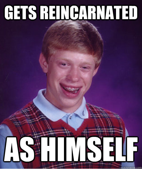 gets reincarnated as himself caption 3 goes here - Bad Luck Brian