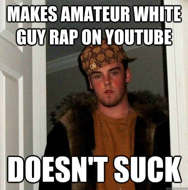 makes amateur white guy rap on youtube doesnt suck - Scumbag Steve