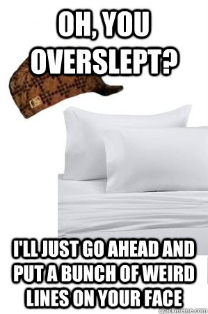 oh you overslept ill just go ahead and put a bunch of wei - Scumbag Sheets
