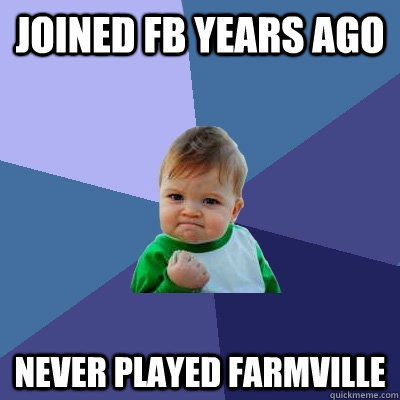 joined fb years ago never played farmville - Success Kid