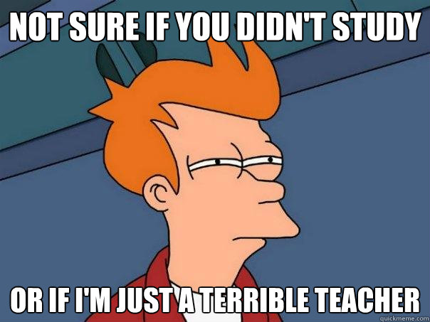 not sure if you didnt study or if im just a terrible teach - Futurama Fry