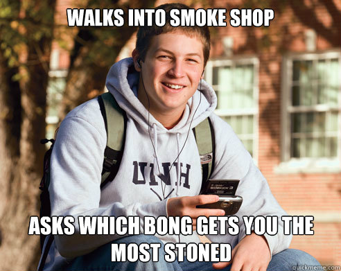 walks into smoke shop asks which bong gets you the most ston - College Freshman