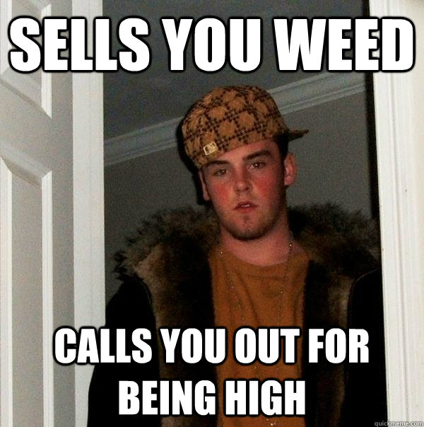 sells you weed calls you out for being high - Scumbag Steve