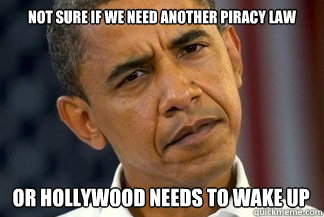 not sure if we need another piracy law or hollywood needs to - Unsure Obama