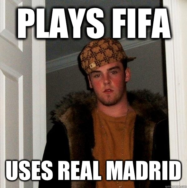 Plays FIFA Uses real madrid - Scumbag Steve