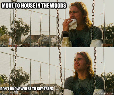 move to house in the woods dont know where to buy trees - First World Stoner Problems