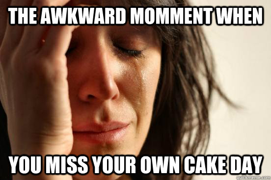 the awkward momment when you miss your own cake day - First World Problems