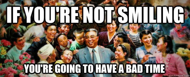 if youre not smiling youre going to have a bad time - Come to North Korea