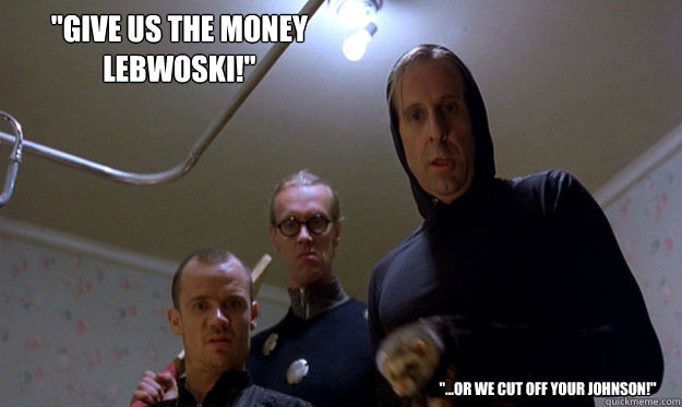 give us the money lebwoski or we cut off your johnson - Applying For Grant Money
