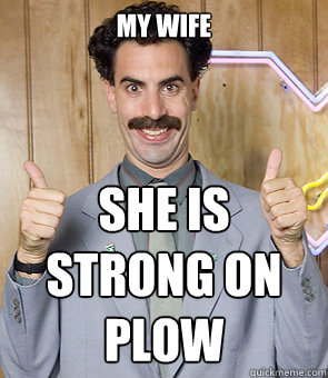 my wife she is strong on plow - Borat