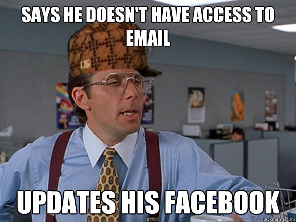 says he doesnt have access to email updates his facebook ca - Scumbag Boss