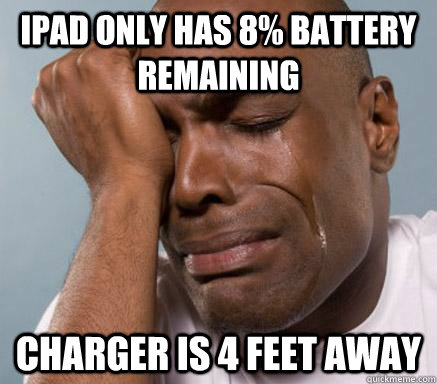 ipad only has 8 battery remaining charger is 4 feet away - First World Guy Problems