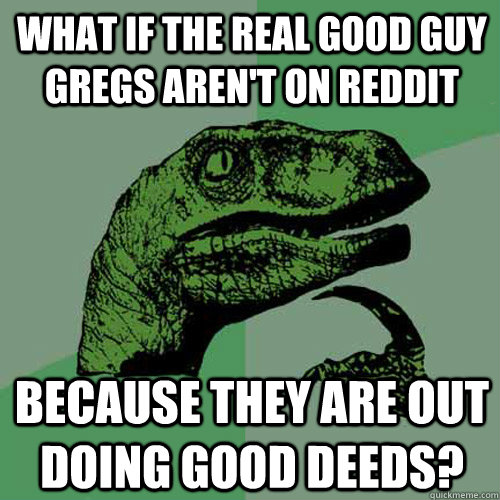 what if the real good guy gregs arent on reddit because the - Philosoraptor