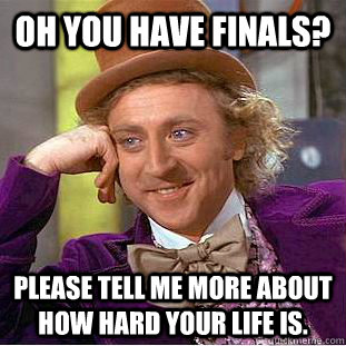 oh you have finals please tell me more about how hard your  - Condescending Wonka
