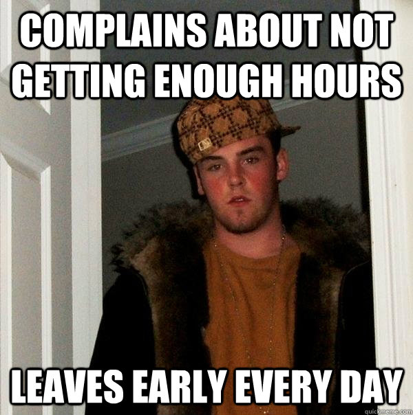 complains about not getting enough hours leaves early every  - Scumbag Steve