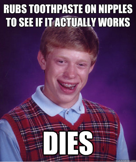 rubs toothpaste on nipples to see if it actually works dies - Bad Luck Brian