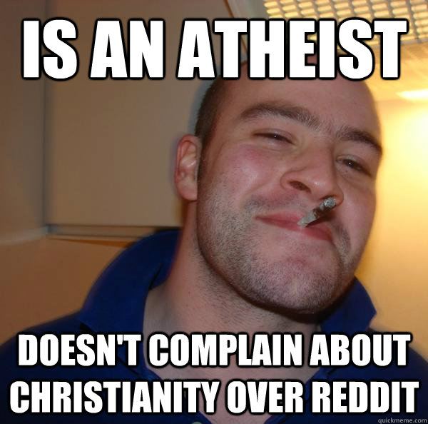 is an atheist doesnt complain about christianity over reddi - Good Guy Greg