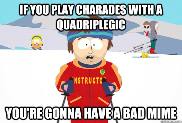if you play charades with a quadriplegic youre gonna have  - Super Cool Ski Instructor