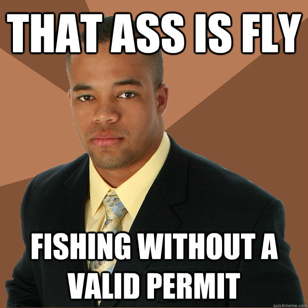 that ass is fly fishing without a valid permit - Successful Black Man